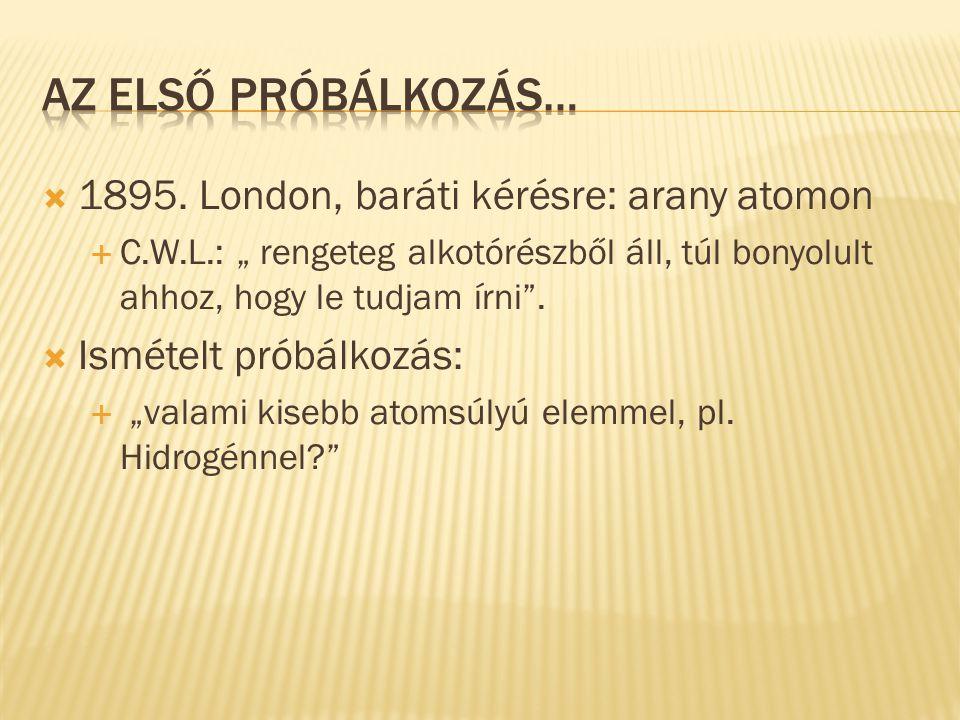 """ 1895. London, baráti kérésre: arany atomon  C.W.L.: """" rengeteg alkotórészből áll, túl bonyolult ahhoz, hogy le tudjam írni"""".  Ismételt próbálkozás"""