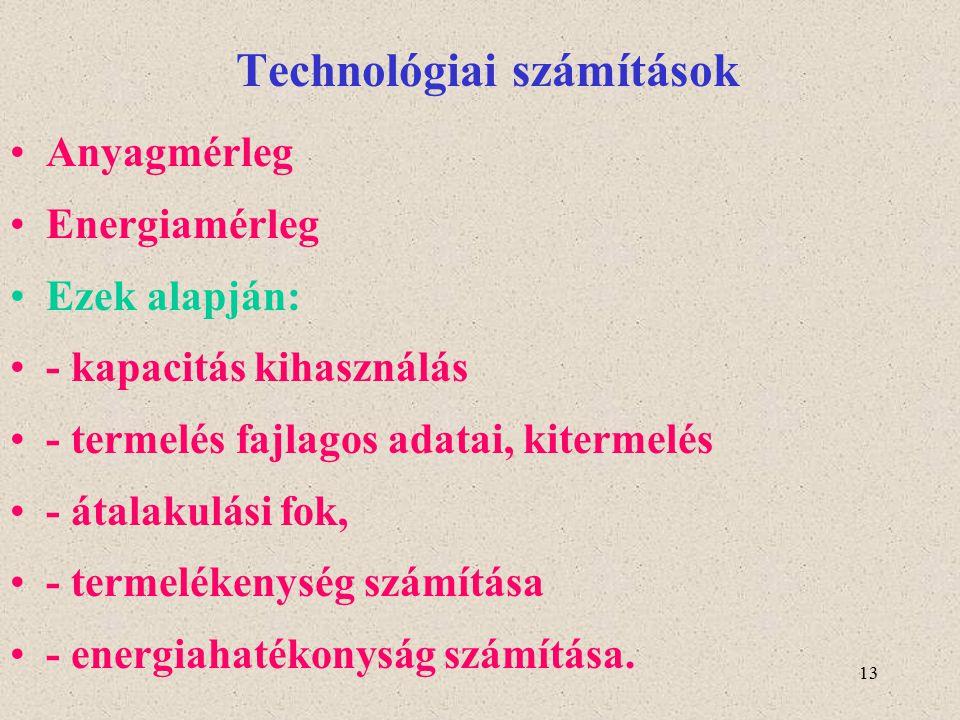 13 Technológiai számítások Anyagmérleg Energiamérleg Ezek alapján: - kapacitás kihasználás - termelés fajlagos adatai, kitermelés - átalakulási fok, -