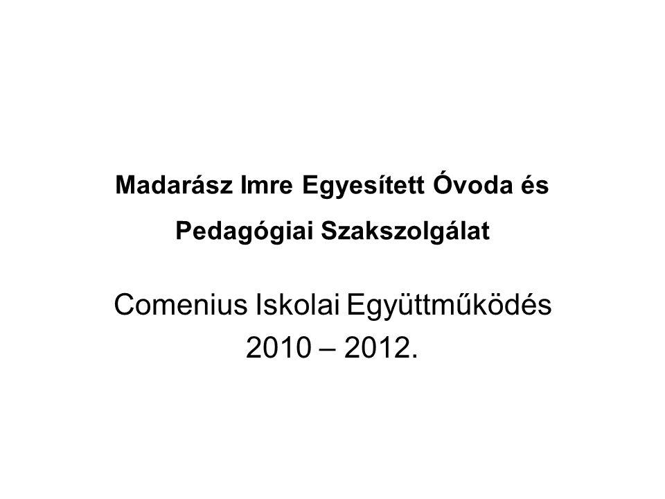 Madarász Imre Egyesített Óvoda és Pedagógiai Szakszolgálat Comenius Iskolai Együttműködés 2010 – 2012.