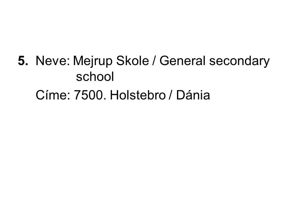 5. Neve: Mejrup Skole / General secondary school Címe: 7500. Holstebro / Dánia