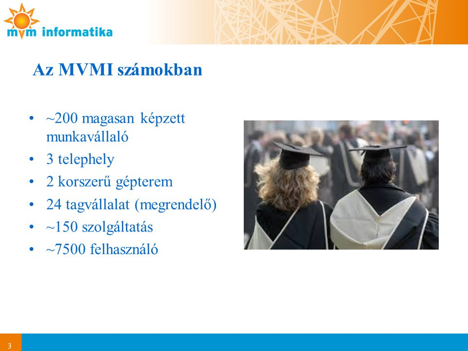 3 Az MVMI számokban ~200 magasan képzett munkavállaló 3 telephely 2 korszerű gépterem 24 tagvállalat (megrendelő) ~150 szolgáltatás ~7500 felhasználó