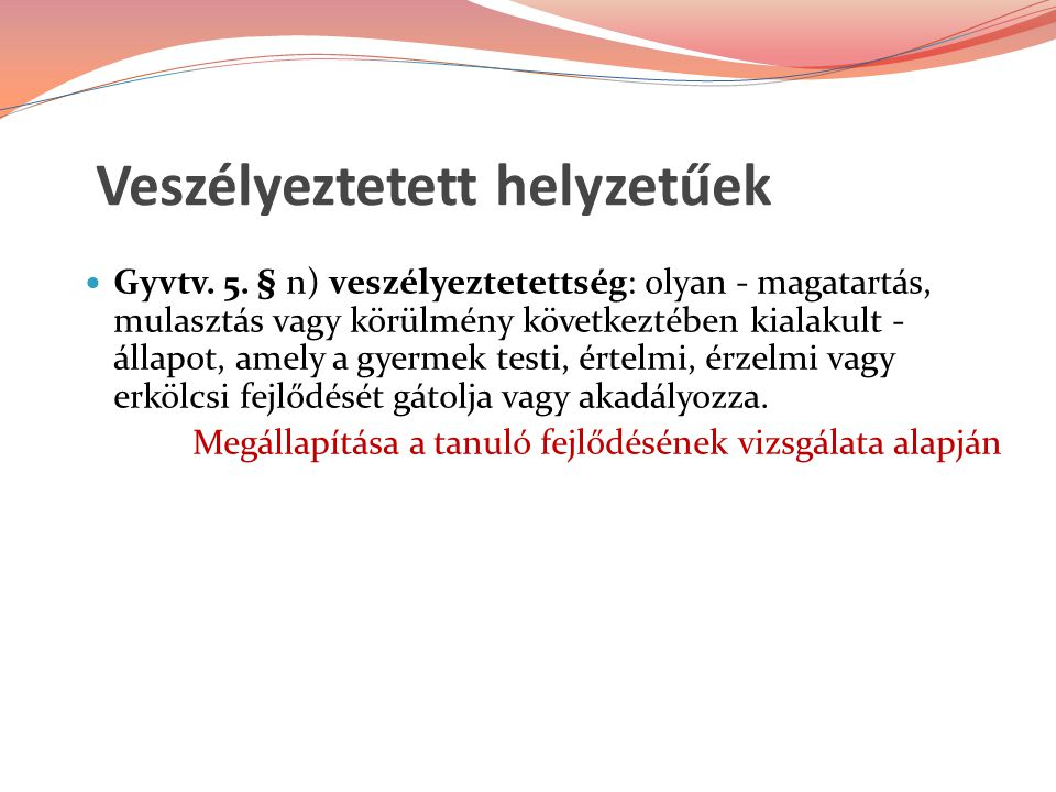 Veszélyeztetett helyzetűek Gyvtv. 5. § n) veszélyeztetettség: olyan - magatartás, mulasztás vagy körülmény következtében kialakult - állapot, amely a