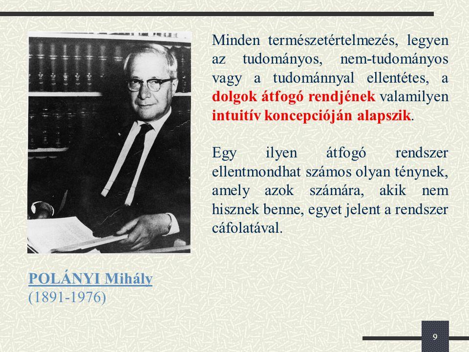 9 POLÁNYI Mihály (1891-1976) Minden természetértelmezés, legyen az tudományos, nem-tudományos vagy a tudománnyal ellentétes, a dolgok átfogó rendjének valamilyen intuitív koncepcióján alapszik.