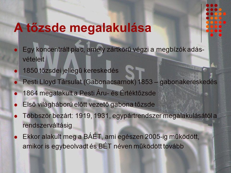 A tőzsde megalakulása Egy koncentrált piac, amely zártkörű végzi a megbízók adás- vételeit 1850 tőzsdei jellegű kereskedés Pesti Lloyd Társulat (Gabonacsarnok) 1853 – gabonakereskedés 1864 megalakult a Pesti Áru- és Értéktőzsde Első világháború előtt vezető gabona tőzsde Többször bezárt: 1919, 1931, egypártrendszer megalakulásától a rendszerváltásig Ekkor alakult meg a BÁÉT, ami egészen 2005-ig működött, amikor is egybeolvadt és BÉT néven működött tovább