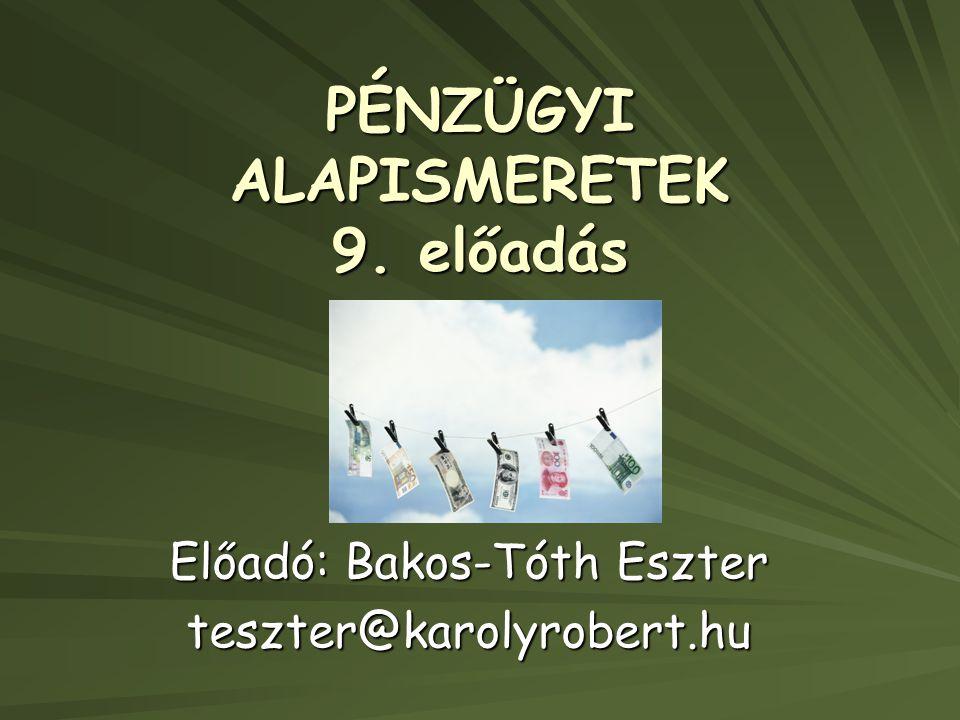 PÉNZÜGYI ALAPISMERETEK 9. előadás Előadó: Bakos-Tóth Eszter teszter@karolyrobert.hu