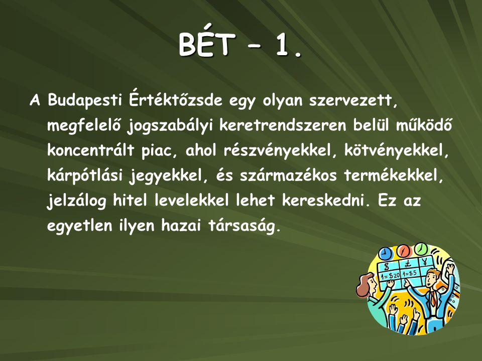 BÉT – 1. A Budapesti Értéktőzsde egy olyan szervezett, megfelelő jogszabályi keretrendszeren belül működő koncentrált piac, ahol részvényekkel, kötvén