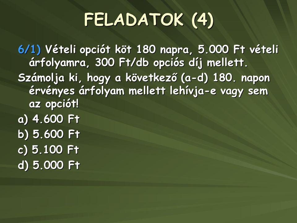 FELADATOK (4) 6/1) Vételi opciót köt 180 napra, 5.000 Ft vételi árfolyamra, 300 Ft/db opciós díj mellett. Számolja ki, hogy a következő (a-d) 180. nap