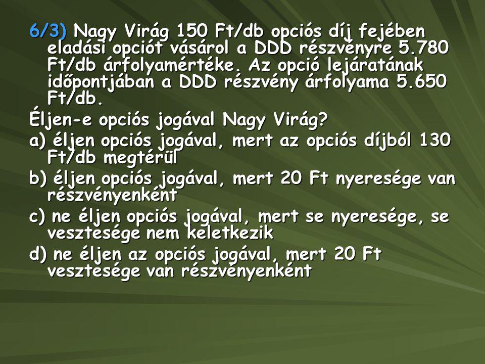 6/3) Nagy Virág 150 Ft/db opciós díj fejében eladási opciót vásárol a DDD részvényre 5.780 Ft/db árfolyamértéke. Az opció lejáratának időpontjában a D