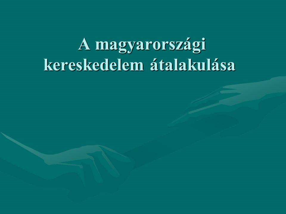 A magyarországi kereskedelem átalakulása A magyarországi kereskedelem átalakulása