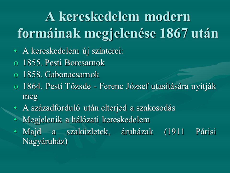 A kereskedelem modern formáinak megjelenése 1867 után A kereskedelem új színterei:A kereskedelem új színterei: o1855. Pesti Borcsarnok o1858. Gabonacs