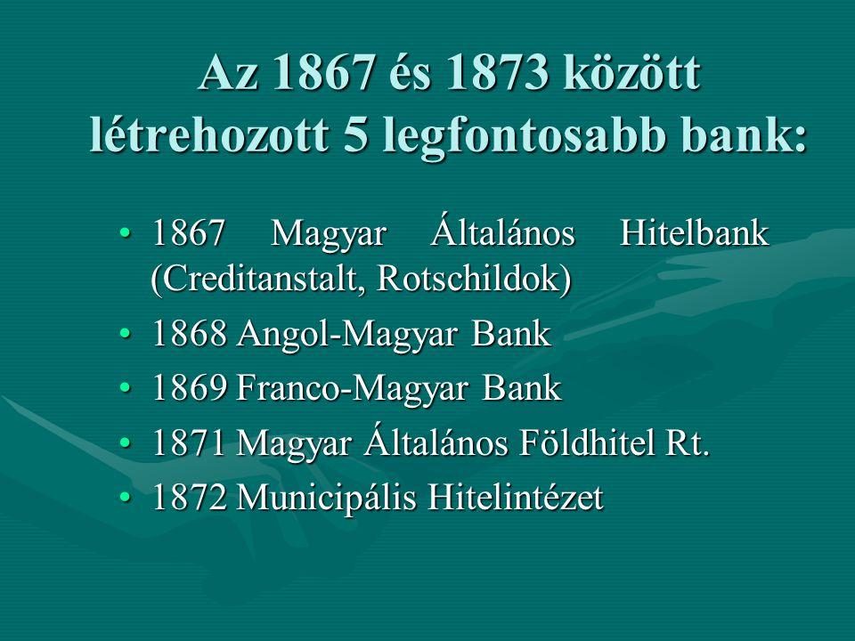 Az 1867 és 1873 között létrehozott 5 legfontosabb bank: 1867 Magyar Általános Hitelbank (Creditanstalt, Rotschildok)1867 Magyar Általános Hitelbank (C