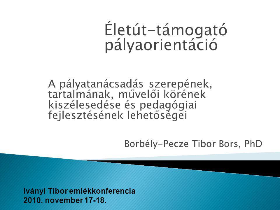 Életút-támogató pályaorientáció A pályatanácsadás szerepének, tartalmának, művelői körének kiszélesedése és pedagógiai fejlesztésének lehetőségei Iványi Tibor emlékkonferencia 2010.