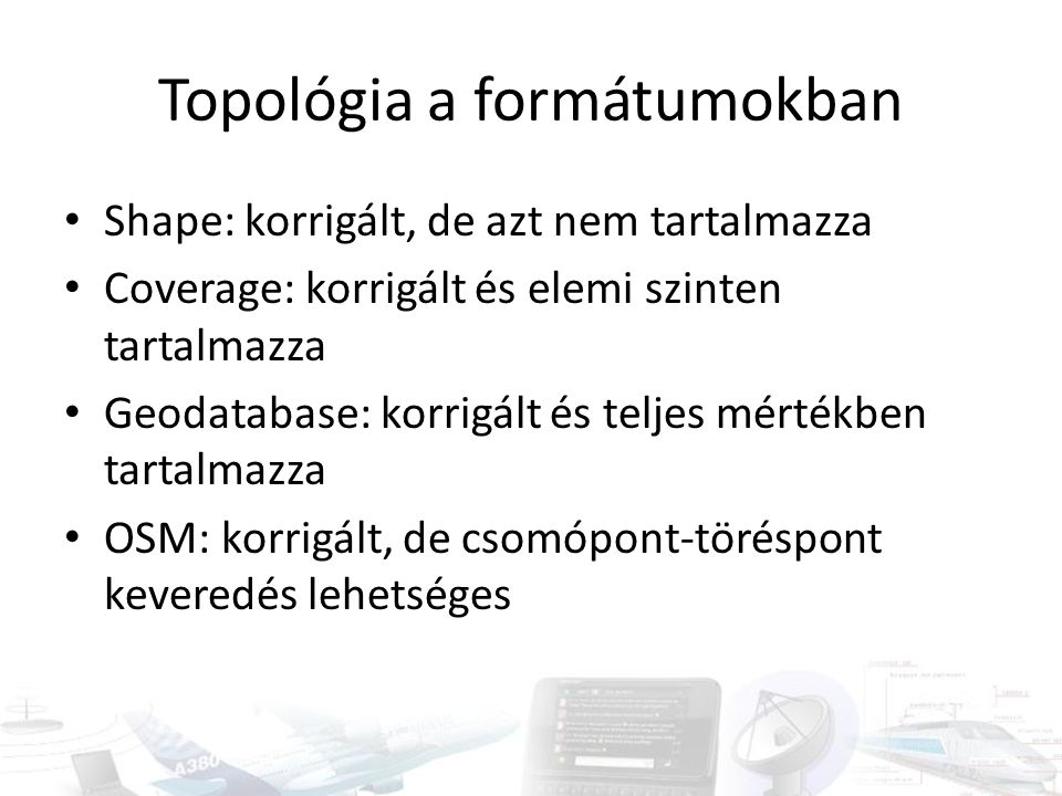 Topológia a formátumokban Shape: korrigált, de azt nem tartalmazza Coverage: korrigált és elemi szinten tartalmazza Geodatabase: korrigált és teljes m