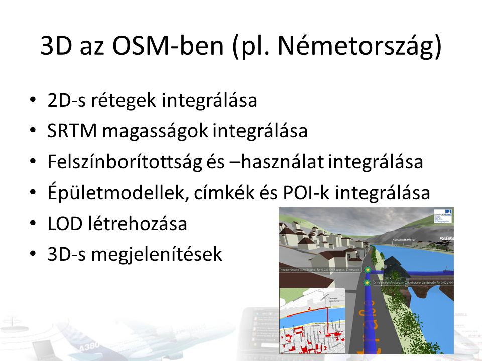 3D az OSM-ben (pl. Németország) 2D-s rétegek integrálása SRTM magasságok integrálása Felszínborítottság és –használat integrálása Épületmodellek, címk