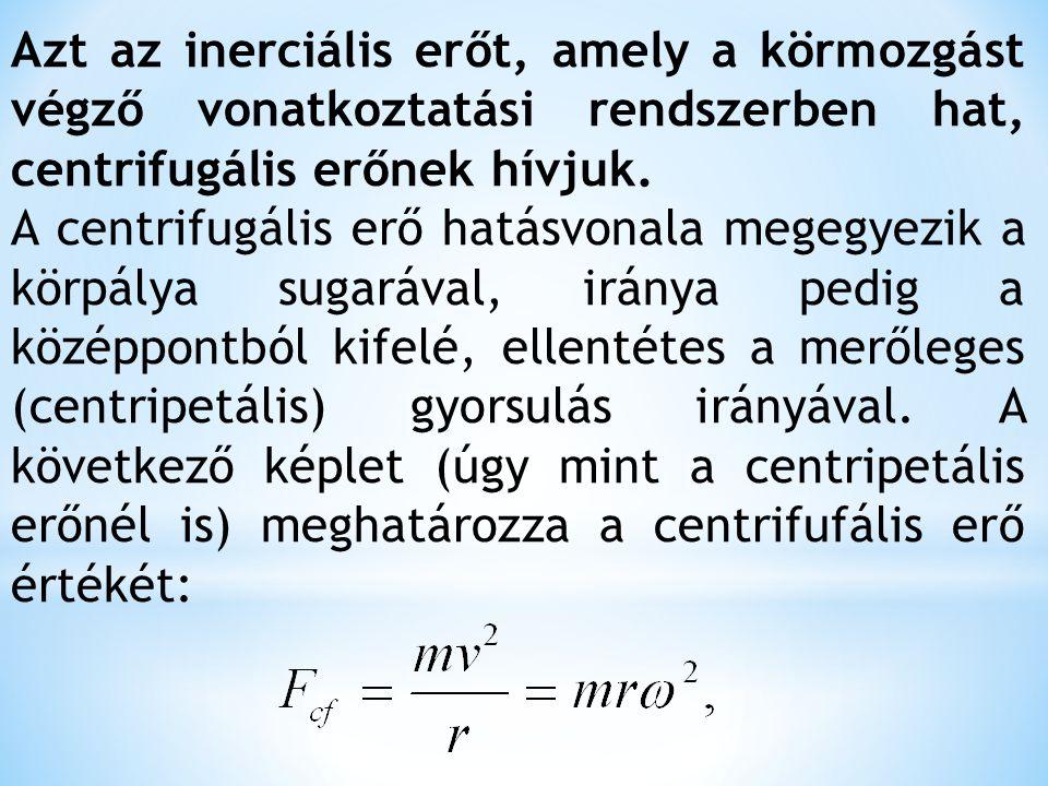 Azt az inerciális erőt, amely a körmozgást végző vonatkoztatási rendszerben hat, centrifugális erőnek hívjuk.
