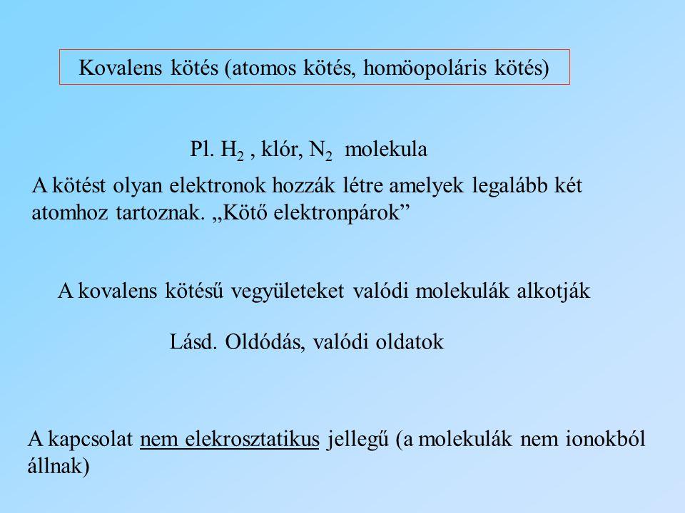 Kovalens kötés (atomos kötés, homöopoláris kötés) Pl. H 2, klór, N 2 molekula A kötést olyan elektronok hozzák létre amelyek legalább két atomhoz tart