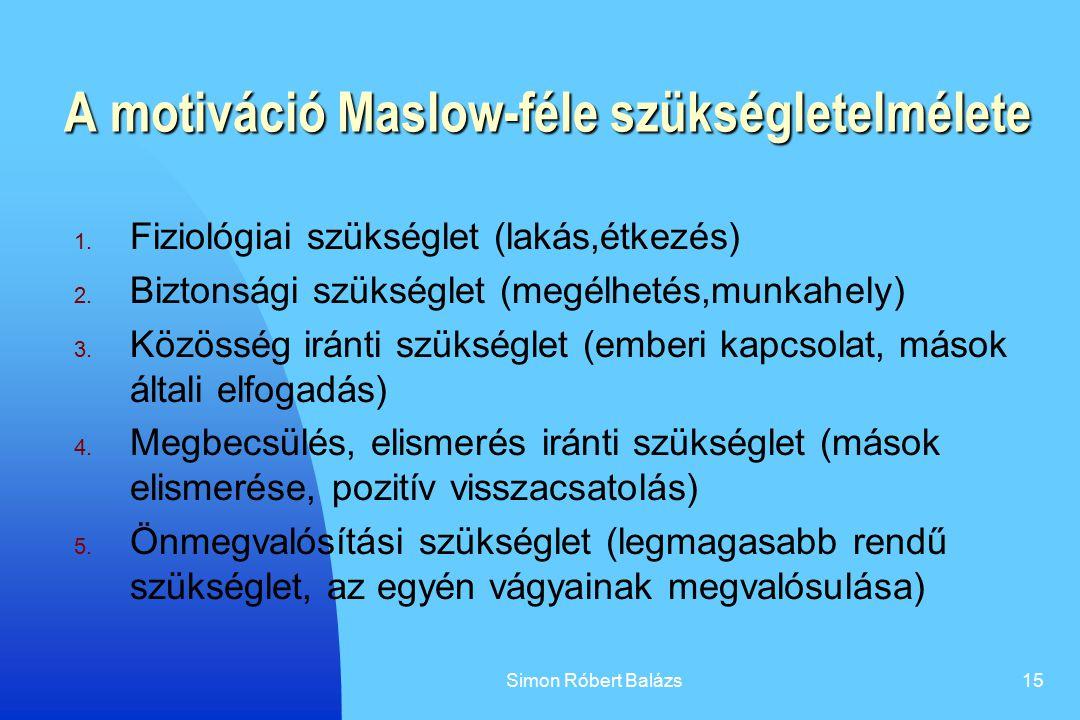 Simon Róbert Balázs15 A motiváció Maslow-féle szükségletelmélete 1. Fiziológiai szükséglet (lakás,étkezés) 2. Biztonsági szükséglet (megélhetés,munkah