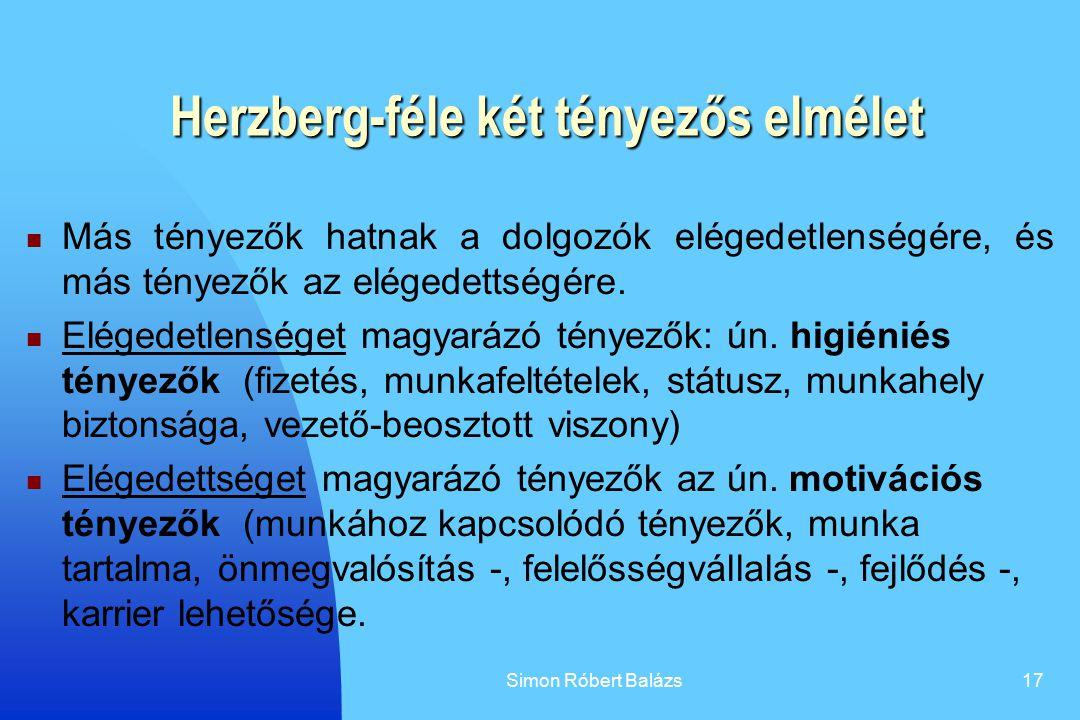 Simon Róbert Balázs17 Herzberg-féle két tényezős elmélet Más tényezők hatnak a dolgozók elégedetlenségére, és más tényezők az elégedettségére. Elégede