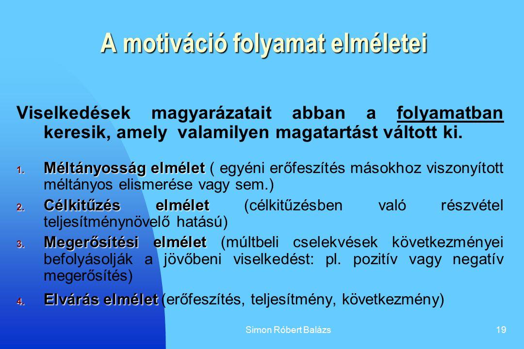 Simon Róbert Balázs19 A motiváció folyamat elméletei Viselkedések magyarázatait abban a folyamatban keresik, amely valamilyen magatartást váltott ki.