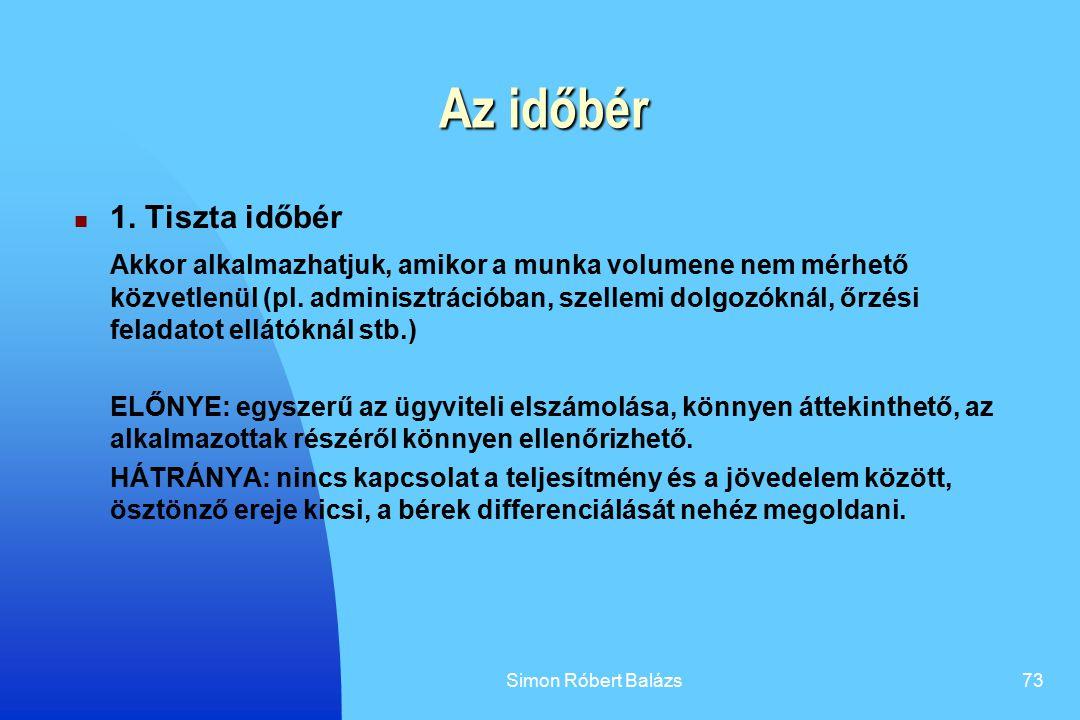 Simon Róbert Balázs73 Az időbér 1. Tiszta időbér Akkor alkalmazhatjuk, amikor a munka volumene nem mérhető közvetlenül (pl. adminisztrációban, szellem