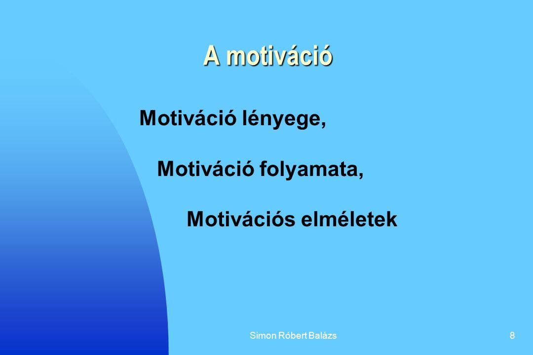 Simon Róbert Balázs8 A motiváció Motiváció lényege, Motiváció folyamata, Motivációs elméletek
