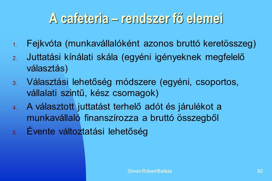 Simon Róbert Balázs92 A cafeteria – rendszer fő elemei 1. Fejkvóta (munkavállalóként azonos bruttó keretösszeg) 2. Juttatási kínálati skála (egyéni ig