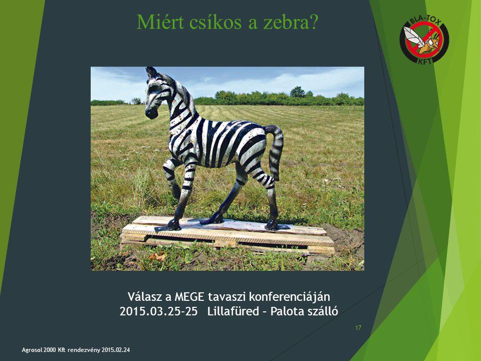 Miért csíkos a zebra? Agrosol 2000 Kft rendezvény 2015.02.24 17 Válasz a MEGE tavaszi konferenciáján 2015.03.25-25 Lillafüred – Palota szálló