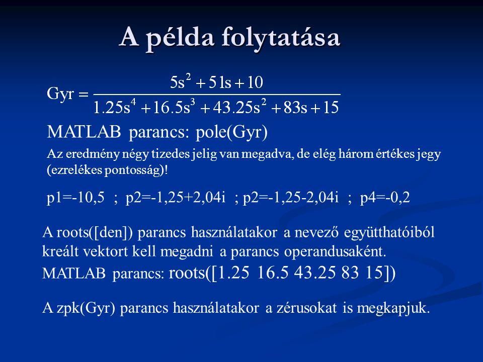 A példa folytatása MATLAB parancs: pole(Gyr) Az eredmény négy tizedes jelig van megadva, de elég három értékes jegy (ezrelékes pontosság)! p1=-10,5 ;