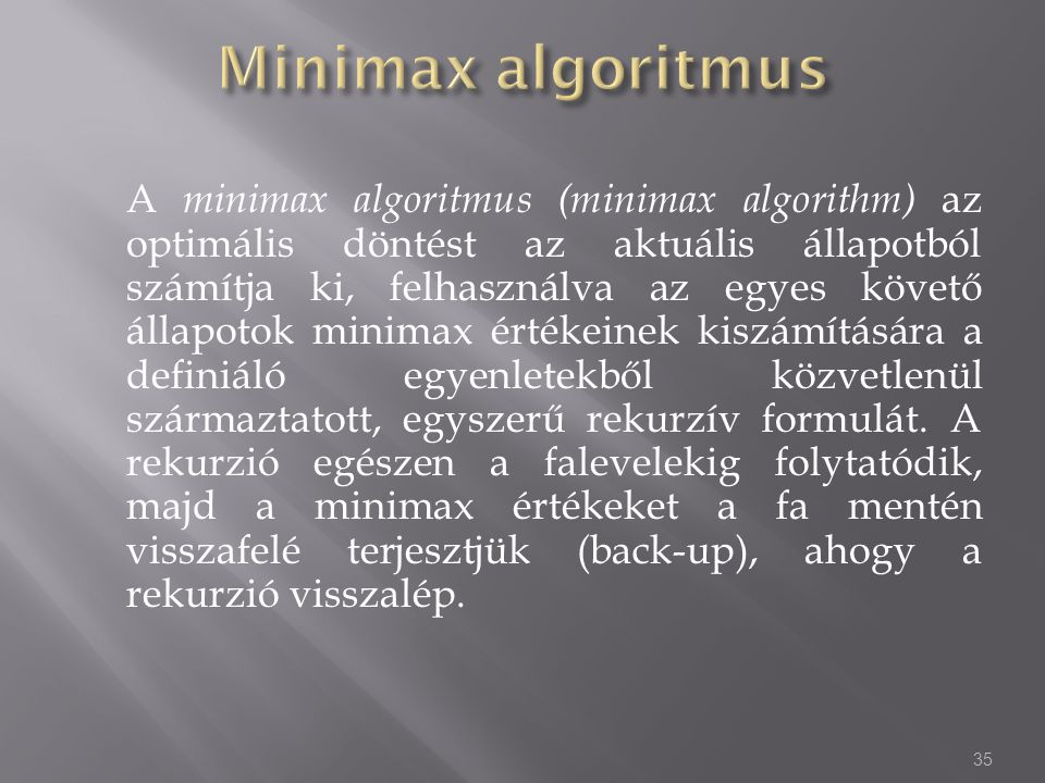 A minimax algoritmus (minimax algorithm) az optimális döntést az aktuális állapotból számítja ki, felhasználva az egyes követő állapotok minimax érték