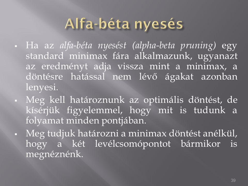  Ha az alfa-béta nyesést (alpha-beta pruning) egy standard minimax fára alkalmazunk, ugyanazt az eredményt adja vissza mint a minimax, a döntésre hat