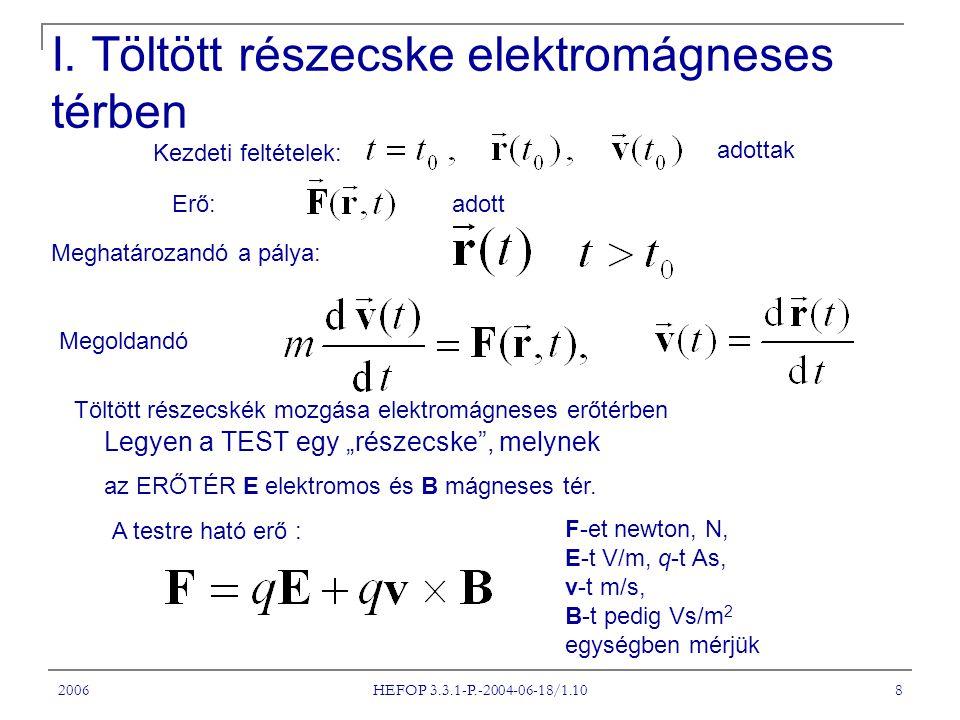 2006 HEFOP 3.3.1-P.-2004-06-18/1.10 8 I. Töltött részecske elektromágneses térben Meghatározandó a pálya: Erő: Kezdeti feltételek: adott Megoldandó ad