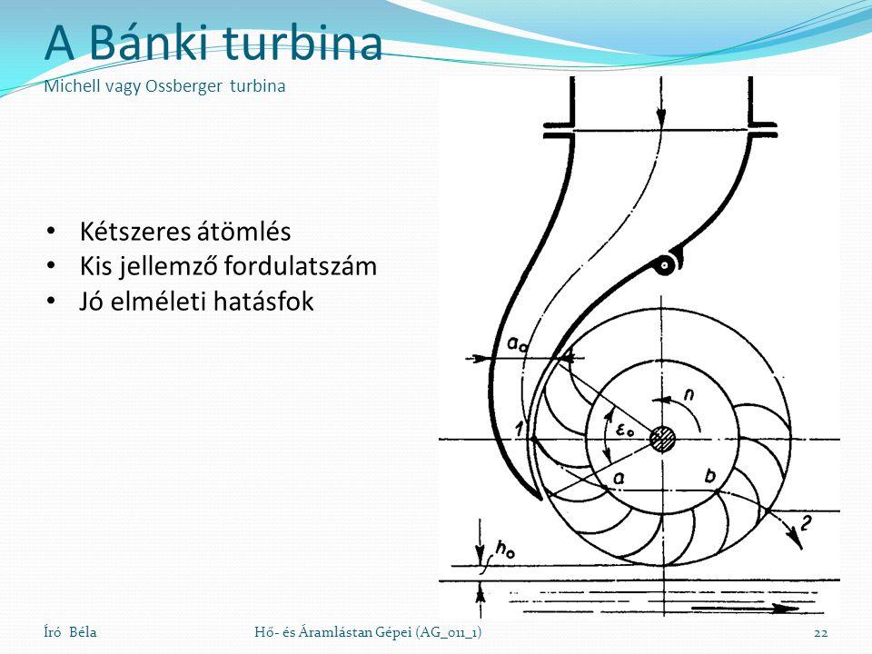 A Bánki turbina Michell vagy Ossberger turbina Író BélaHő- és Áramlástan Gépei (AG_011_1)22 Kétszeres átömlés Kis jellemző fordulatszám Jó elméleti ha