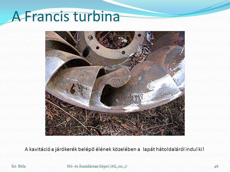 A Francis turbina Író BélaHő- és Áramlástan Gépei (AG_011_1)46 A kavitáció a járókerék belépő élének közelében a lapát hátoldaláról indul ki!