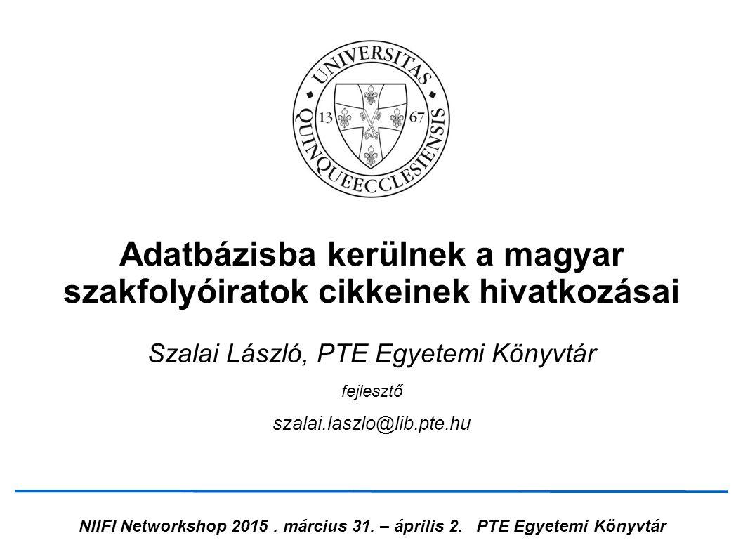 NIIFI Networkshop 2015. március 31. – április 2.PTE Egyetemi Könyvtár Adatbázisba kerülnek a magyar szakfolyóiratok cikkeinek hivatkozásai Szalai Lász