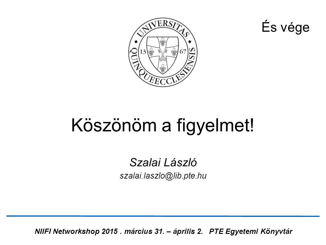 NIIFI Networkshop 2015. március 31. – április 2.PTE Egyetemi Könyvtár És vége Köszönöm a figyelmet! Szalai László szalai.laszlo@lib.pte.hu