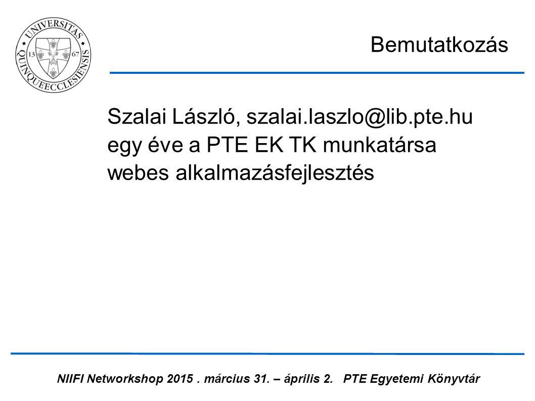 NIIFI Networkshop 2015. március 31. – április 2.PTE Egyetemi Könyvtár Szalai László, szalai.laszlo@lib.pte.hu egy éve a PTE EK TK munkatársa webes alk