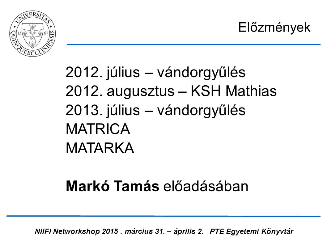 NIIFI Networkshop 2015. március 31. – április 2.PTE Egyetemi Könyvtár 2012. július – vándorgyűlés 2012. augusztus – KSH Mathias 2013. július – vándorg