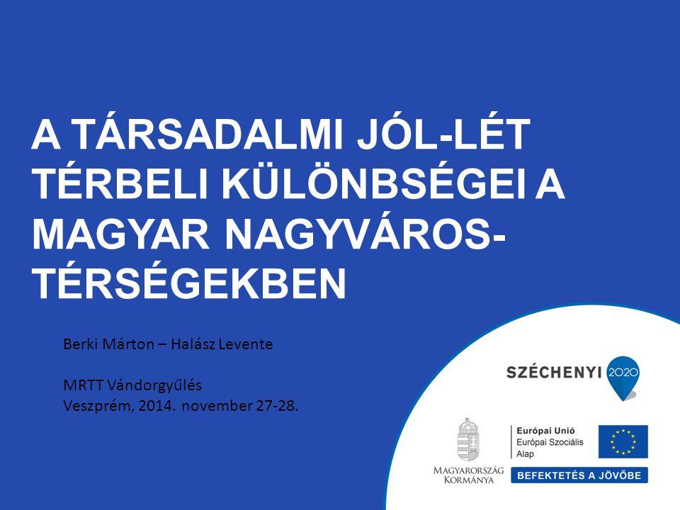 A TÁRSADALMI JÓL-LÉT TÉRBELI KÜLÖNBSÉGEI A MAGYAR NAGYVÁROS- TÉRSÉGEKBEN Berki Márton – Halász Levente MRTT Vándorgyűlés Veszprém, 2014.