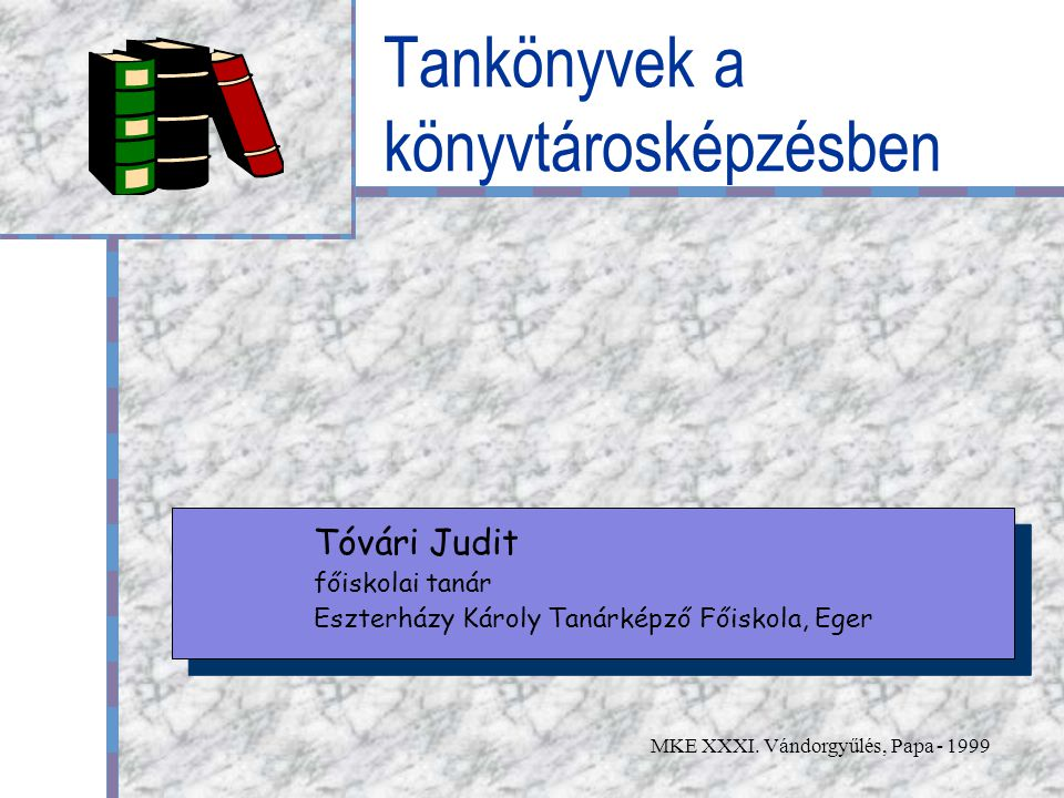 MKE XXXI. Vándorgyűlés, Papa - 1999 Tankönyvek a könyvtárosképzésben Tóvári Judit főiskolai tanár Eszterházy Károly Tanárképző Főiskola, Eger Tóvári J