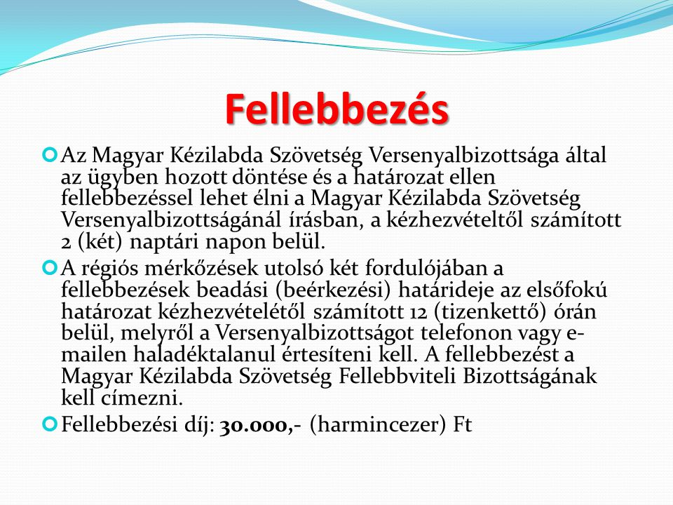 Fellebbezés Az Magyar Kézilabda Szövetség Versenyalbizottsága által az ügyben hozott döntése és a határozat ellen fellebbezéssel lehet élni a Magyar Kézilabda Szövetség Versenyalbizottságánál írásban, a kézhezvételtől számított 2 (két) naptári napon belül.