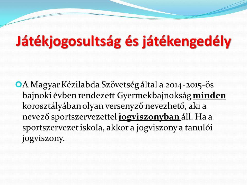Játékjogosultság és játékengedély A Magyar Kézilabda Szövetség által a 2014-2015-ös bajnoki évben rendezett Gyermekbajnokság minden korosztályában olyan versenyző nevezhető, aki a nevező sportszervezettel jogviszonyban áll.