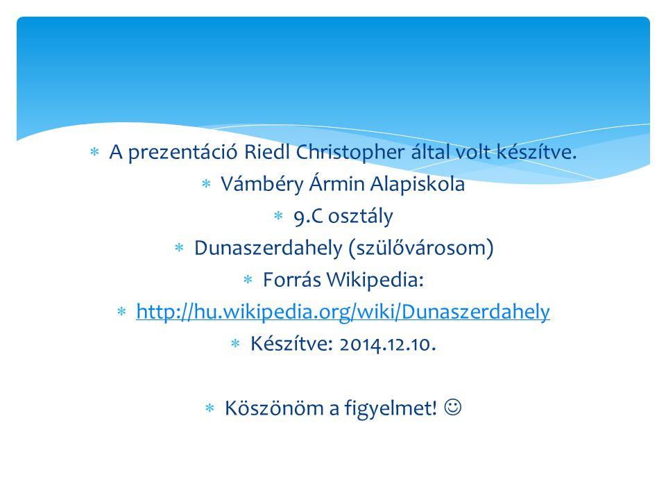 A prezentáció Riedl Christopher által volt készítve.  Vámbéry Ármin Alapiskola  9.C osztály  Dunaszerdahely (szülővárosom)  Forrás Wikipedia: 