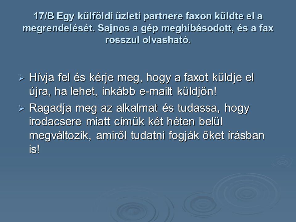 17/B Egy külföldi üzleti partnere faxon küldte el a megrendelését. Sajnos a gép meghibásodott, és a fax rosszul olvasható.  Hívja fel és kérje meg, h