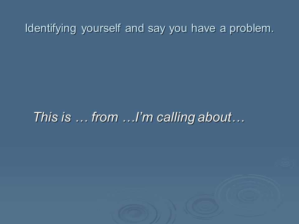 Identifying yourself and say you have a problem. This is … from …I'm calling about…