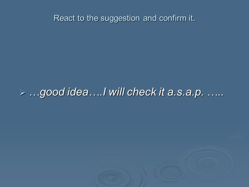 React to the suggestion and confirm it.  …good idea….I will check it a.s.a.p. …..