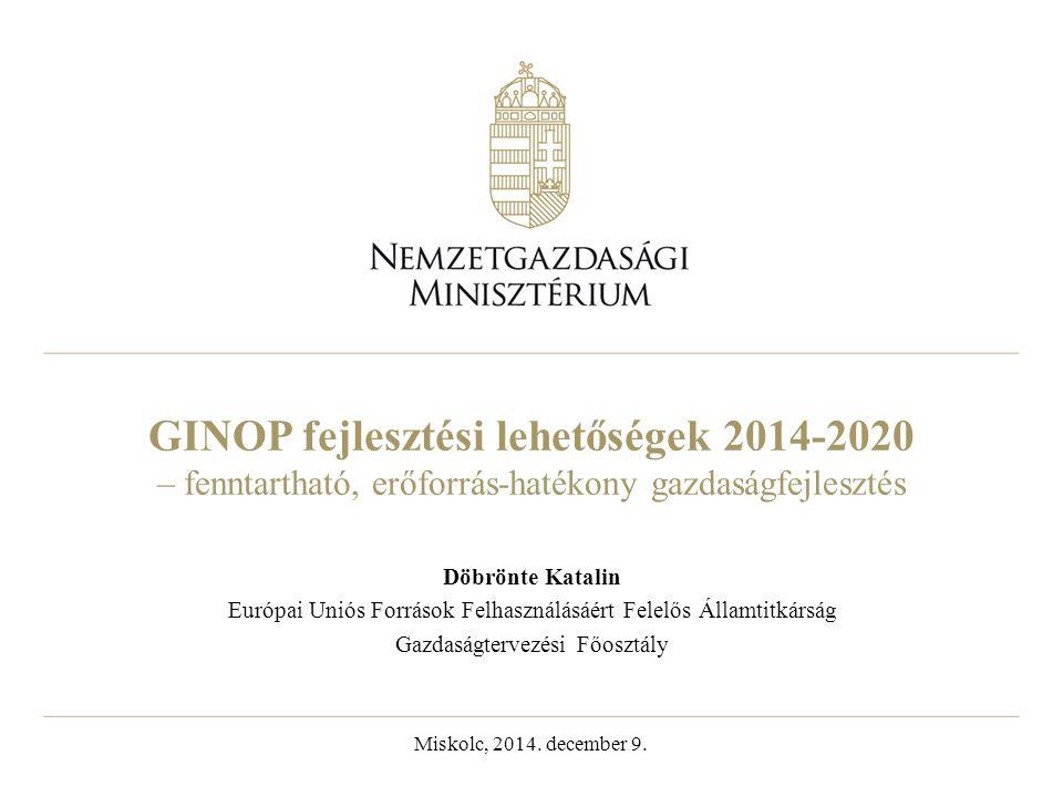 GINOP fejlesztési lehetőségek 2014-2020 – fenntartható, erőforrás-hatékony gazdaságfejlesztés Döbrönte Katalin Európai Uniós Források Felhasználásáért Felelős Államtitkárság Gazdaságtervezési Főosztály Miskolc, 2014.