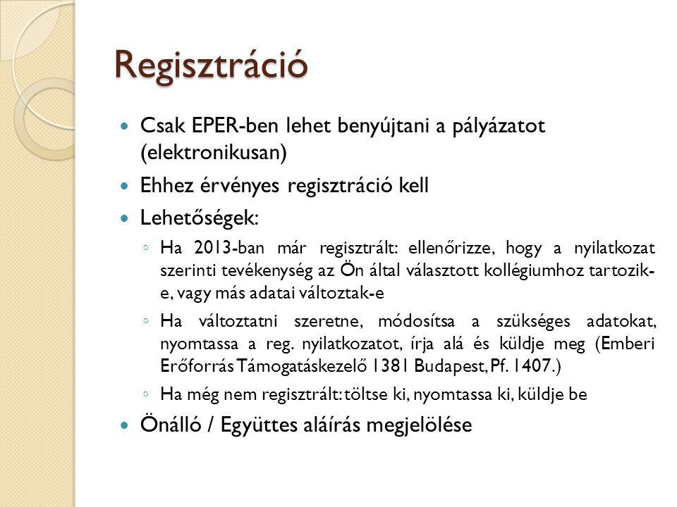 Regisztráció Csak EPER-ben lehet benyújtani a pályázatot (elektronikusan) Ehhez érvényes regisztráció kell Lehetőségek: ◦ Ha 2013-ban már regisztrált: ellenőrizze, hogy a nyilatkozat szerinti tevékenység az Ön által választott kollégiumhoz tartozik- e, vagy más adatai változtak-e ◦ Ha változtatni szeretne, módosítsa a szükséges adatokat, nyomtassa a reg.