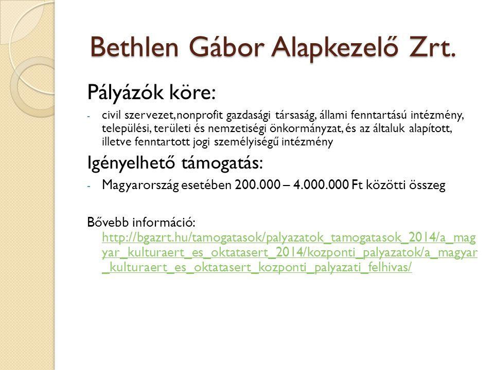 Pályázók köre: - civil szervezet, nonprofit gazdasági társaság, állami fenntartású intézmény, települési, területi és nemzetiségi önkormányzat, és az általuk alapított, illetve fenntartott jogi személyiségű intézmény Igényelhető támogatás: - Magyarország esetében 200.000 – 4.000.000 Ft közötti összeg Bővebb információ: http://bgazrt.hu/tamogatasok/palyazatok_tamogatasok_2014/a_mag yar_kulturaert_es_oktatasert_2014/kozponti_palyazatok/a_magyar _kulturaert_es_oktatasert_kozponti_palyazati_felhivas/ http://bgazrt.hu/tamogatasok/palyazatok_tamogatasok_2014/a_mag yar_kulturaert_es_oktatasert_2014/kozponti_palyazatok/a_magyar _kulturaert_es_oktatasert_kozponti_palyazati_felhivas/