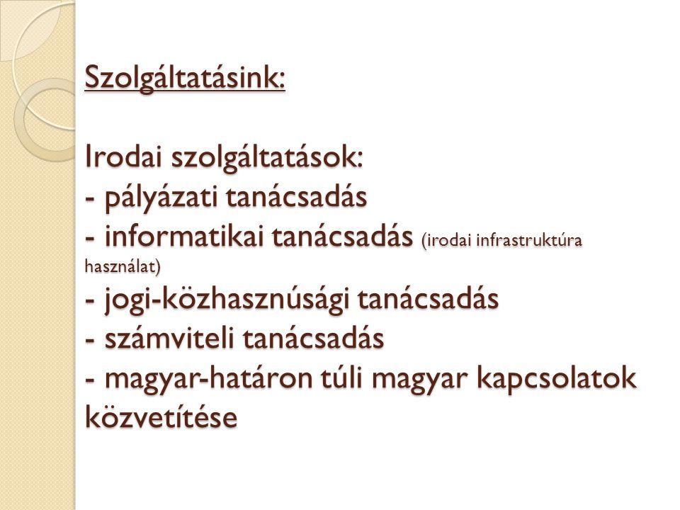 Szolgáltatásink: Irodai szolgáltatások: - pályázati tanácsadás - informatikai tanácsadás (irodai infrastruktúra használat) - jogi-közhasznúsági tanácsadás - számviteli tanácsadás - magyar-határon túli magyar kapcsolatok közvetítése