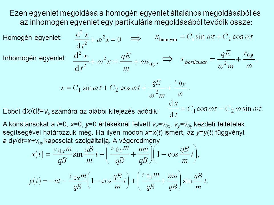 Ezen egyenlet megoldása a homogén egyenlet általános megoldásából és az inhomogén egyenlet egy partikuláris megoldásából tevődik össze : Homogén egyenlet: Inhomogén egyenlet Ebből dx/dt=v x számára az alábbi kifejezés adódik: A konstansokat a t=0, x=0, y=0 értékeknél felvett v x =v 0x, v y =v 0y kezdeti feltételek segítségével határozzuk meg.